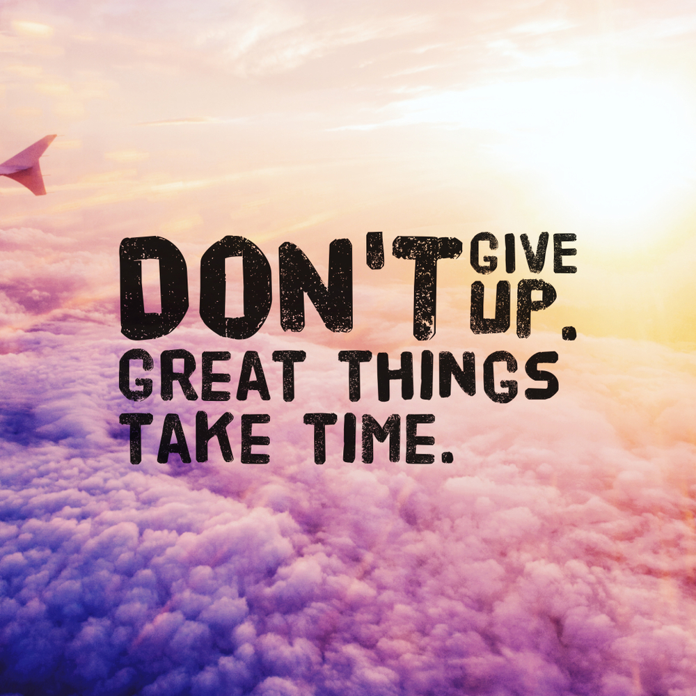 Don't give up. Great things take time.
